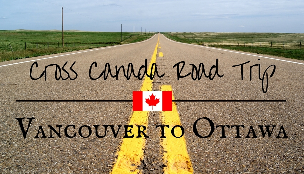 Cross Canada Road Trip Part 1 - Vancouver to Ottawa
